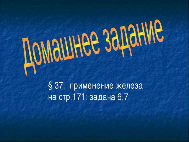 § 37, применение железа на стр.171: задача 6,7