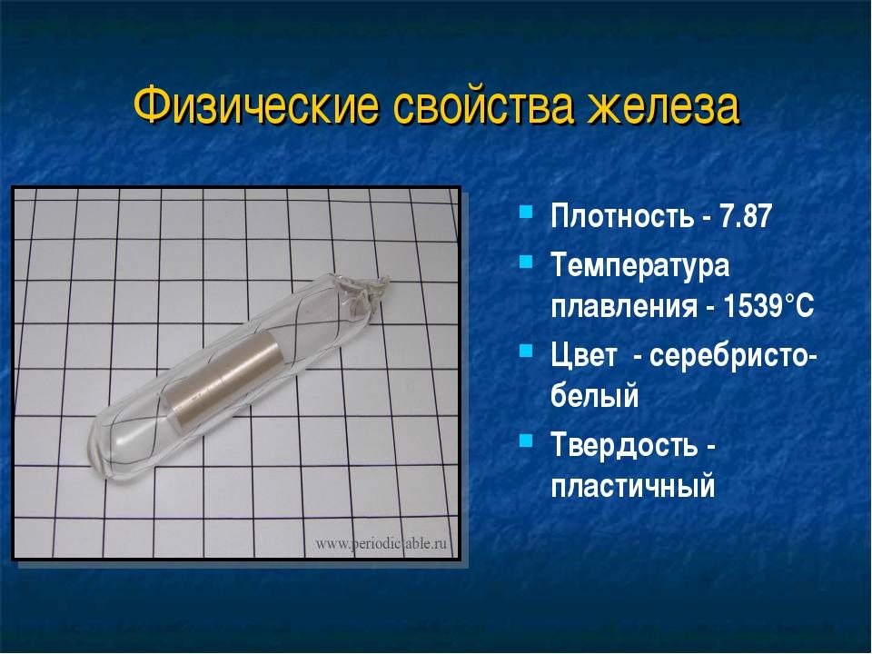 Физические свойства железа Плотность - 7.87 Температура плавления - 1539°C Цв...