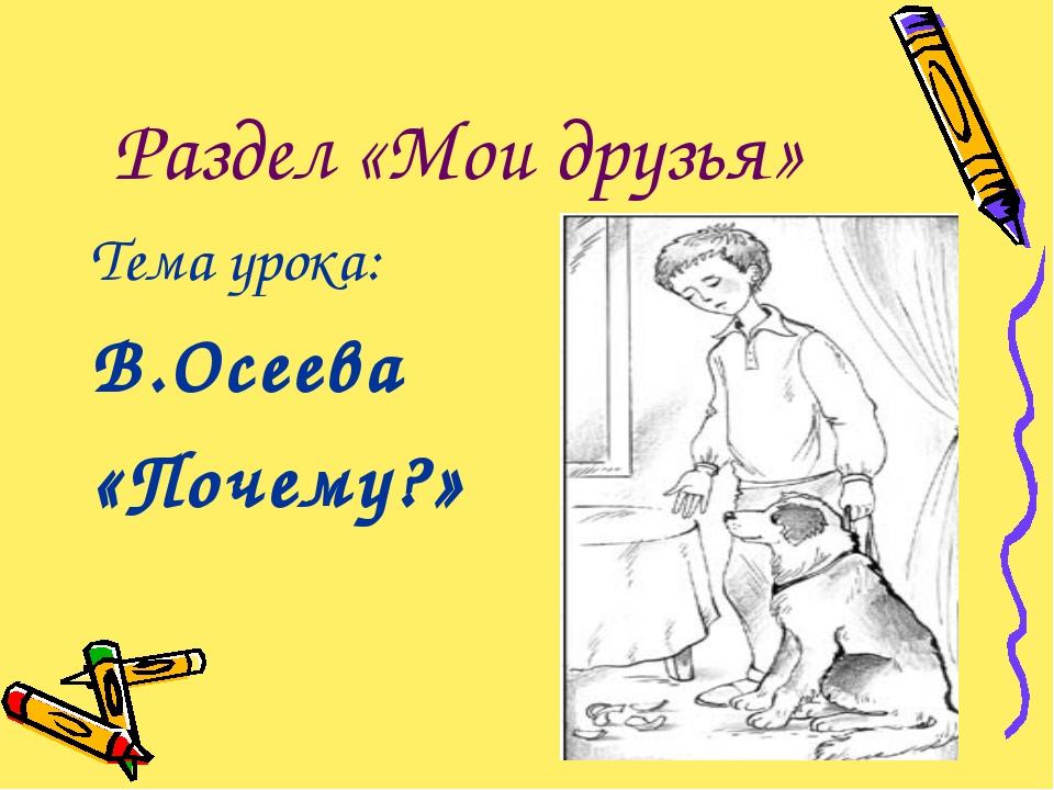 Раздел «Мои друзья» Тема урока: В.Осеева «Почему?»