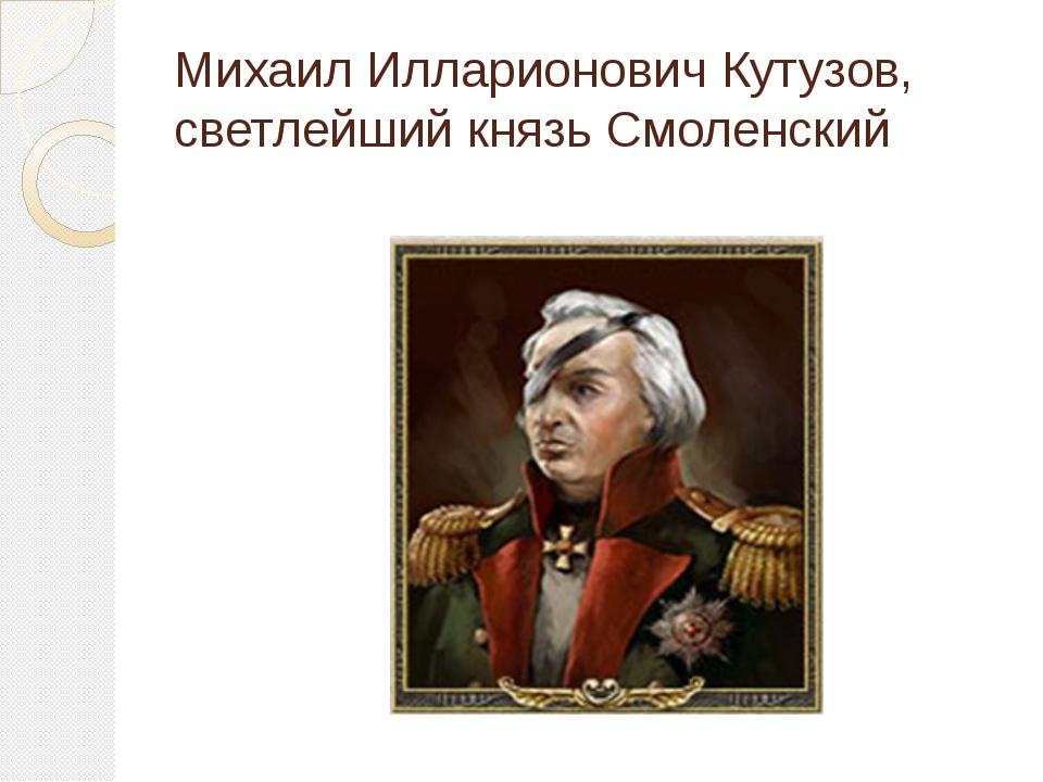 Михаил Илларионович Кутузов, светлейший князь Смоленский