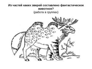 Из частей каких зверей составлено фантастическое животное? (работа в группах)