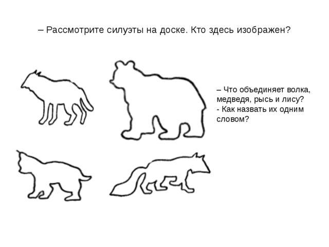 – Рассмотрите силуэты на доске. Кто здесь изображен? – Что объединяет волка,...