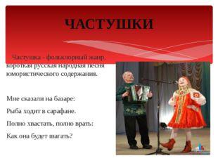 Частушка - фольклорный жанр, короткая русская народная песня юмористического