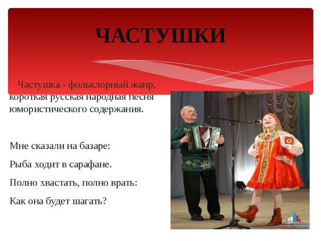 Частушка - фольклорный жанр, короткая русская народная песня юмористического...