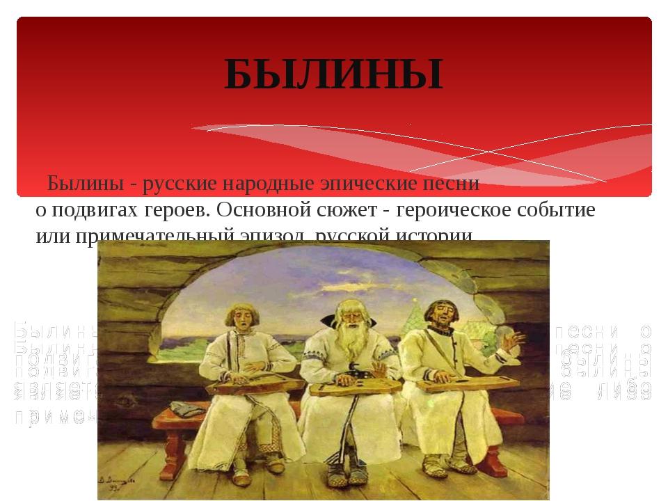 Былины - русские народныеэпические песни о подвигахгероев. Основной сюжет...