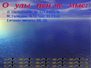 Ә. Шыныбеков: № 427,431(1,3) М. Галицкий: №12.5(а), 12.21(а), Емтихан жинағы