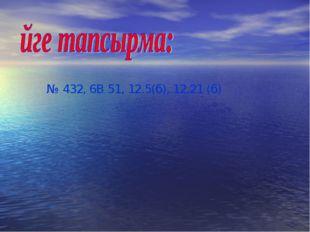 № 432, 6В 51, 12.5(б), 12.21 (б)
