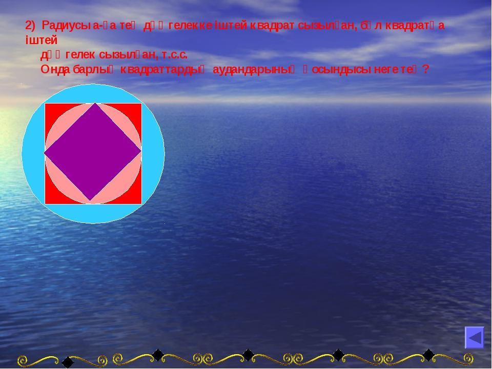 2) Радиусы а-ға тең дөңгелекке іштей квадрат сызылған, бұл квадратқа іштей дө...