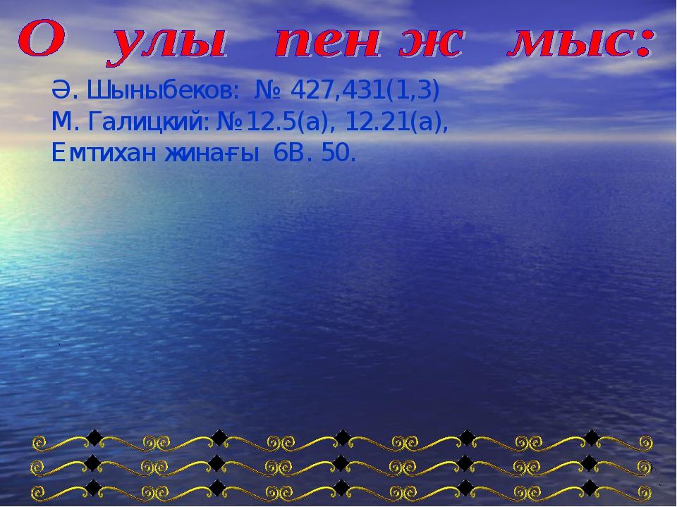 Ә. Шыныбеков: № 427,431(1,3) М. Галицкий: №12.5(а), 12.21(а), Емтихан жинағы...