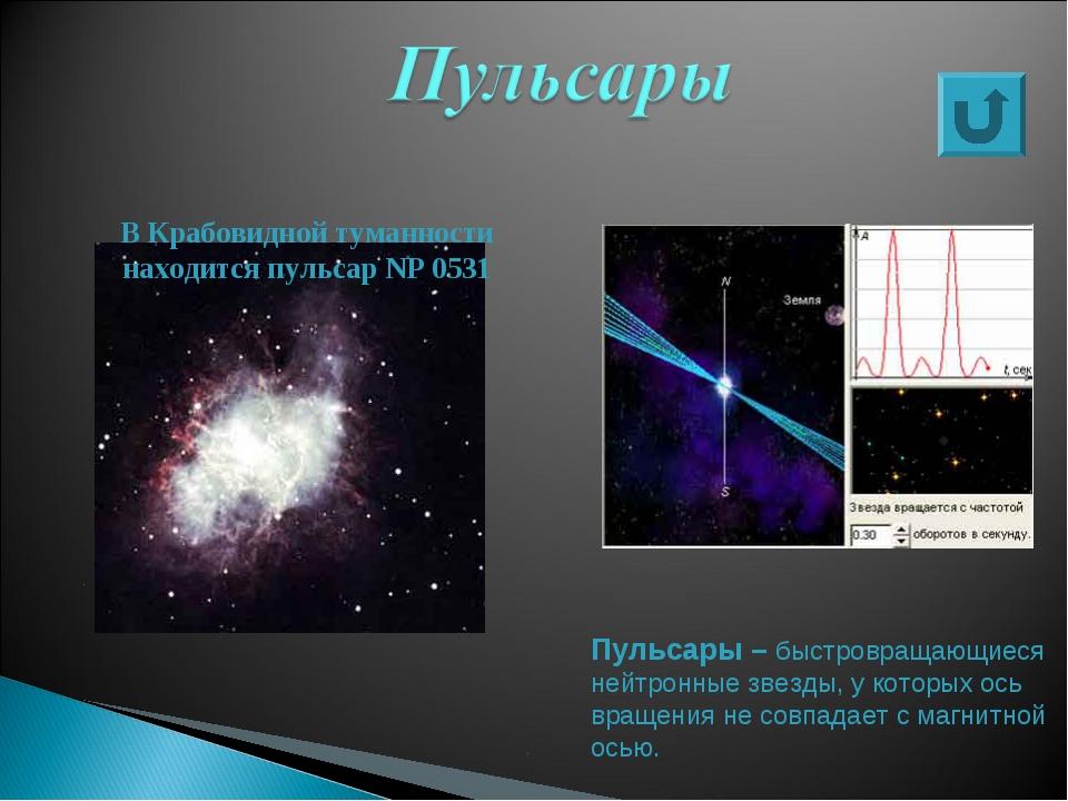 В Крабовидной туманности находится пульсар NP0531 Пульсары – быстровращающие...