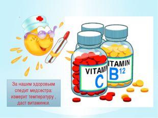 . За нашим здоровьем следит медсестра: измерит температуру , даст витаминки.