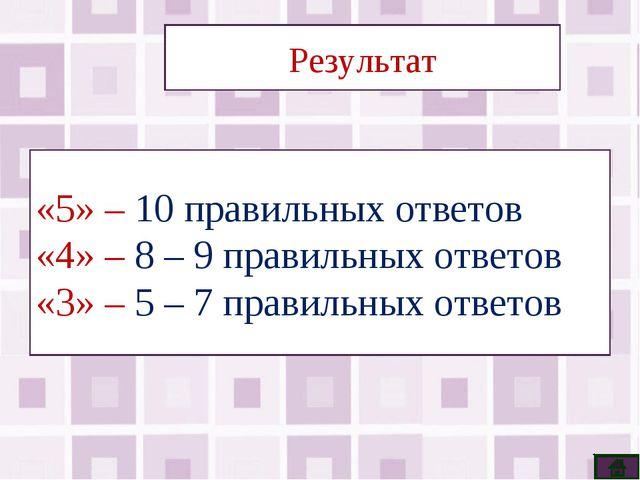 Результат «5» – 10 правильных ответов «4» – 8 – 9 правильных ответов «3» – 5...