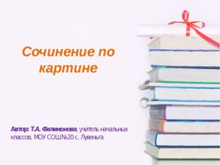 Сочинение по картине Автор: Т.А. Филимонова, учитель начальных классов, МОУ С
