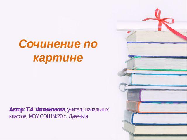 Сочинение по картине Автор: Т.А. Филимонова, учитель начальных классов, МОУ С...