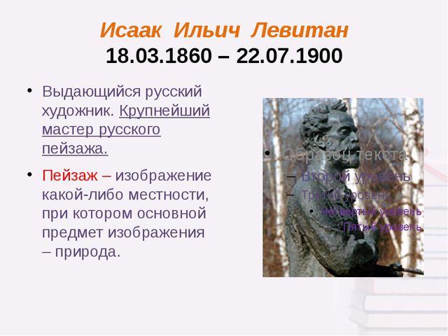 Исаак Ильич Левитан 18.03.1860 – 22.07.1900 Выдающийся русский художник. Круп...
