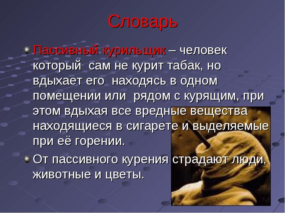 Словарь Пассивный курильщик – человек который сам не курит табак, но вдыхает...