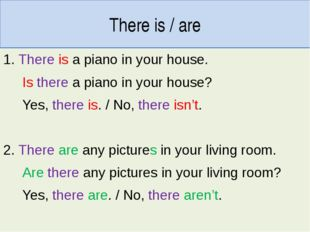 There is / are 1. There is a piano in your house. Is there a piano in your ho