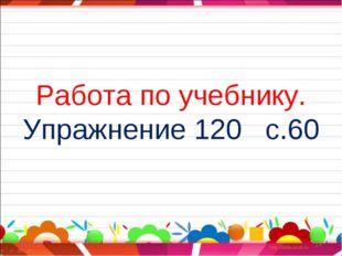 Работа по учебнику. Упражнение 120 с.60 * *