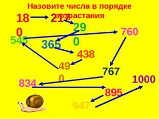 180 217 290 365 438 490 760 767 834 895 947 1000 545 Назовите числа в порядке