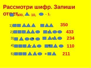 Рассмотри шифр. Запиши ответ. - 100, - 10, - 1. 1) += 350 2)  + = 4