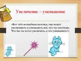 Увеличение – уменьшение «Вот тебе волшебная палочка, она может увеличивать и