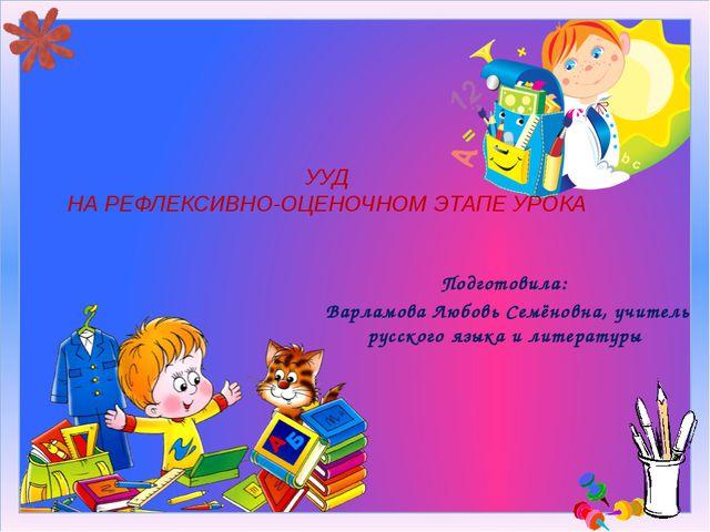 Подготовила: Варламова Любовь Семёновна, учитель русского языка и литературы...