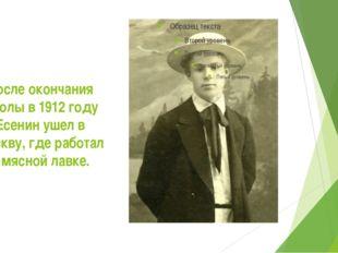 После окончания школы в 1912 году Есенин ушел в Москву, где работал в мясной