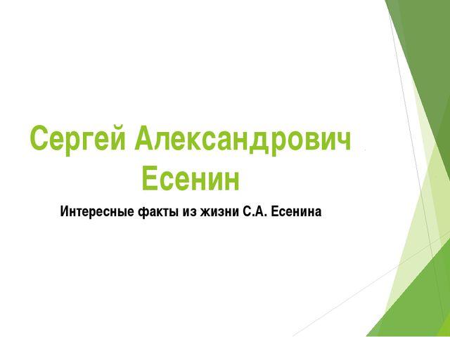 Сергей Александрович Есенин Интересные факты из жизни С.А. Есенина