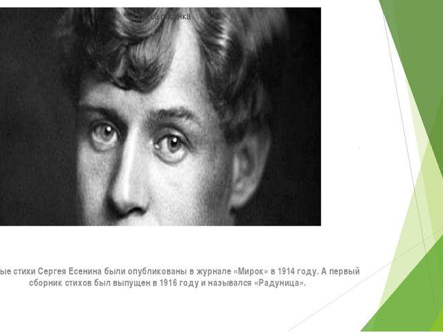 Впервые стихи Сергея Есенина были опубликованы в журнале «Мирок» в 1914 году....