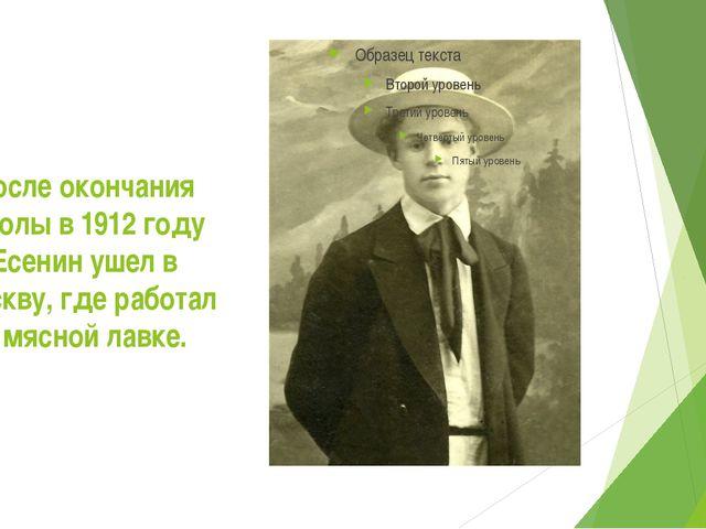 После окончания школы в 1912 году Есенин ушел в Москву, где работал в мясной...