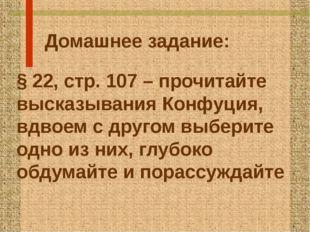 Домашнее задание: § 22, стр. 107 – прочитайте высказывания Конфуция, вдвоем с