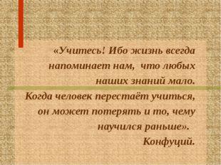 «Учитесь! Ибо жизнь всегда напоминает нам, что любых наших знаний мало. Когд