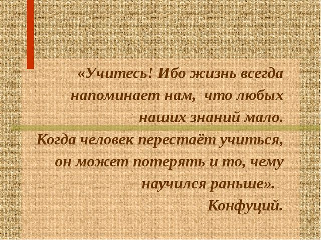 «Учитесь! Ибо жизнь всегда напоминает нам, что любых наших знаний мало. Когд...