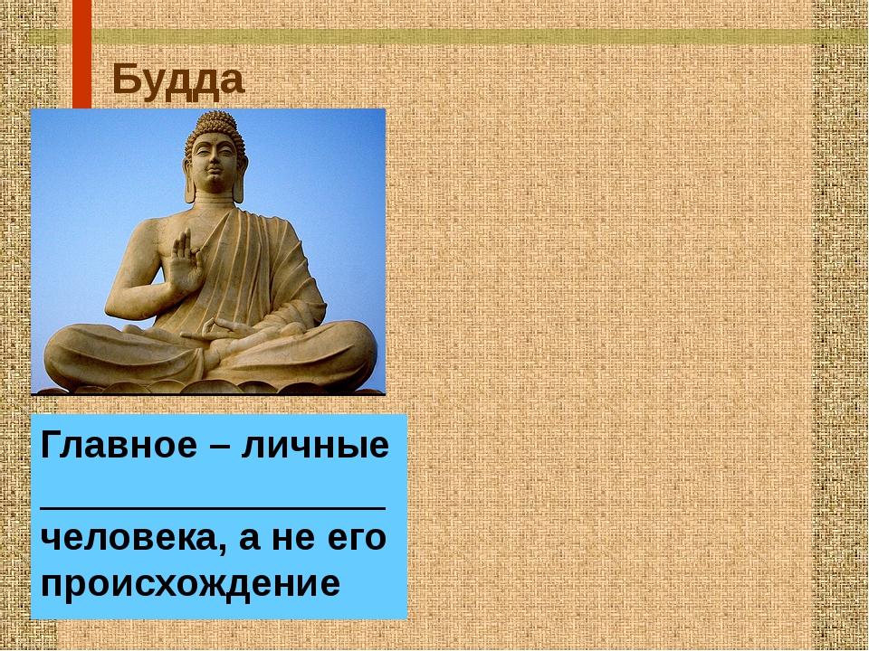 Будда Главное – личные ________________человека, а не его происхождение