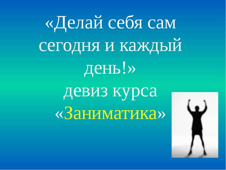«Делай себя сам сегодня и каждый день!» девиз курса «Заниматика»