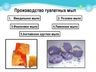 Производство туалетных мыл Миндальное мыло 2. Розовое мыло 3.Фиалковое мыло 4