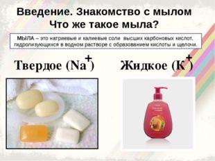 Введение. Знакомство с мылом Что же такое мыла? МЫЛА – это натриевые и калиев