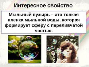 Интересное свойство Мыльный пузырь – это тонкая пленка мыльной воды, которая