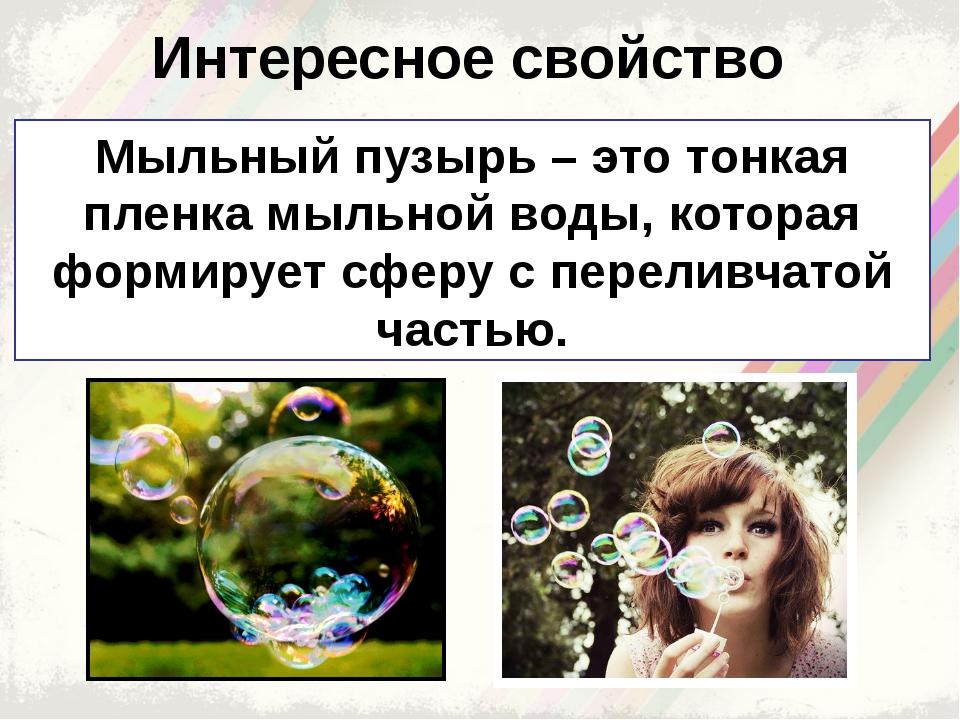 Интересное свойство Мыльный пузырь – это тонкая пленка мыльной воды, которая...