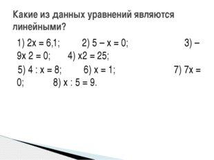 1) 2х = 6,1; 2) 5 – х = 0; 3) – 9х 2 = 0; 4) х2 = 25; 5) 4 : х = 8; 6) х = 1;