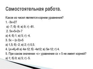 Какое из чисел является корнем уравнения? 1. -3х=27 а) -7; б) -9; в) 9; г) -8