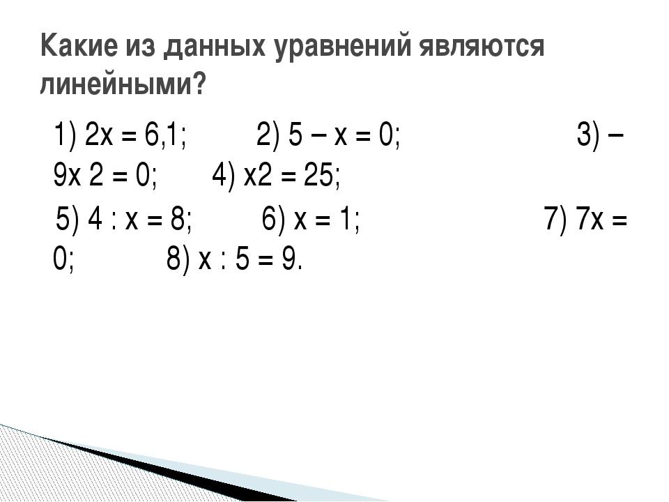 1) 2х = 6,1; 2) 5 – х = 0; 3) – 9х 2 = 0; 4) х2 = 25; 5) 4 : х = 8; 6) х = 1;...