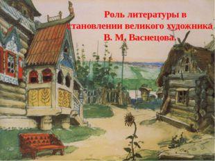Роль литературы в становлении великого художника В. М. Васнецова.
