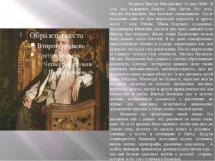 Родился Виктор Михайлович 15 мая 1848г. В селе под названием Лопьял, близ Вя