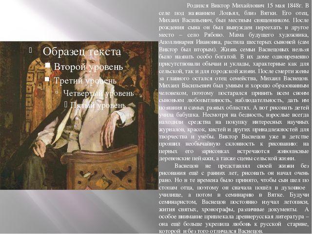 Родился Виктор Михайлович 15 мая 1848г. В селе под названием Лопьял, близ Вя...