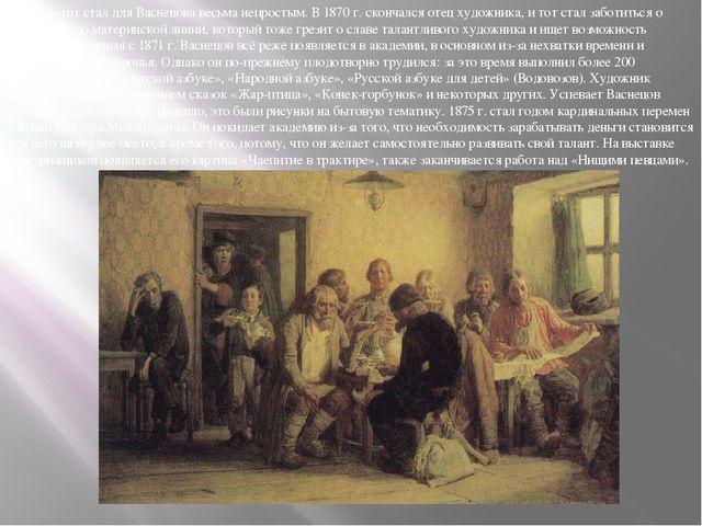 Период этот стал для Васнецова весьма непростым. В 1870 г. скончался отец худ...