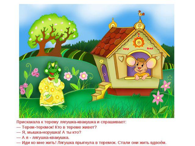 Прискакала к терему лягушка-квакушка и спрашивает: — Терем-теремок! Кто в тер...