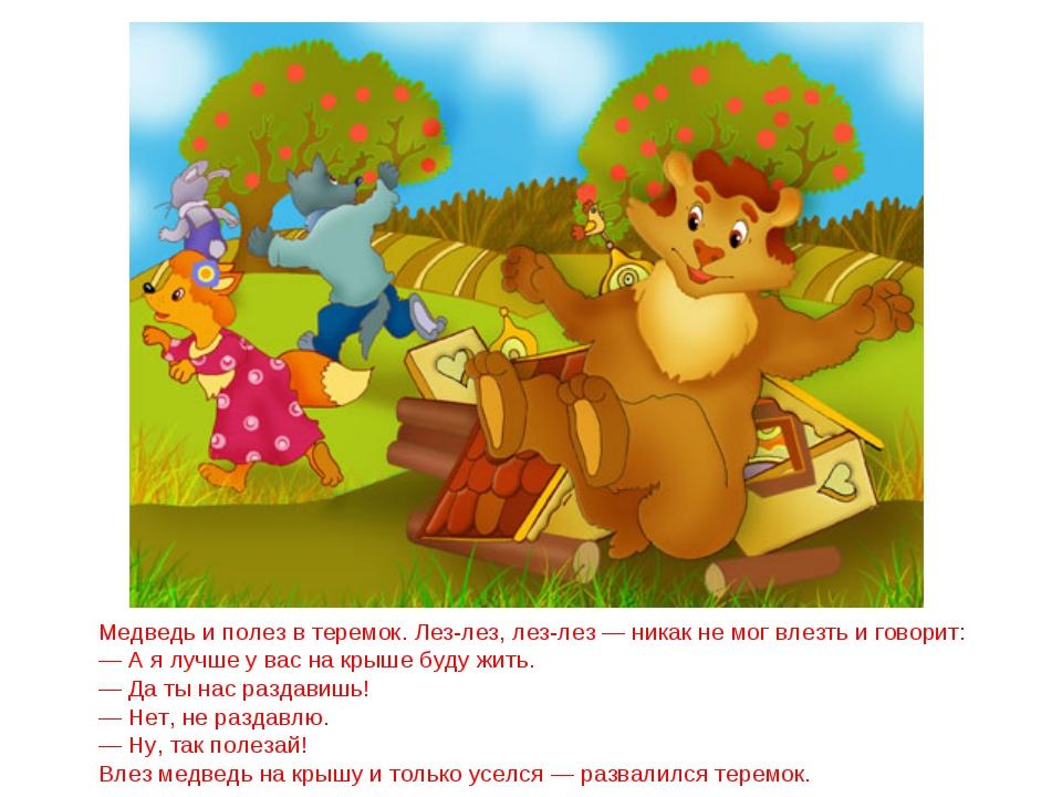 Медведь и полез в теремок. Лез-лез, лез-лез — никак не мог влезть и говорит:...
