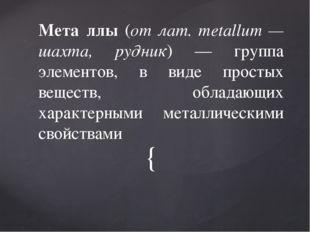 Мета́ллы (от лат. metallum — шахта, рудник) — группа элементов, в виде прост