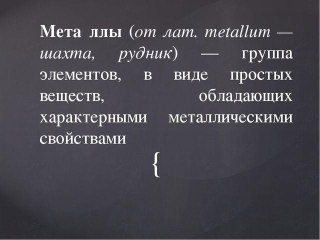 Мета́ллы (от лат. metallum — шахта, рудник) — группа элементов, в виде прост...
